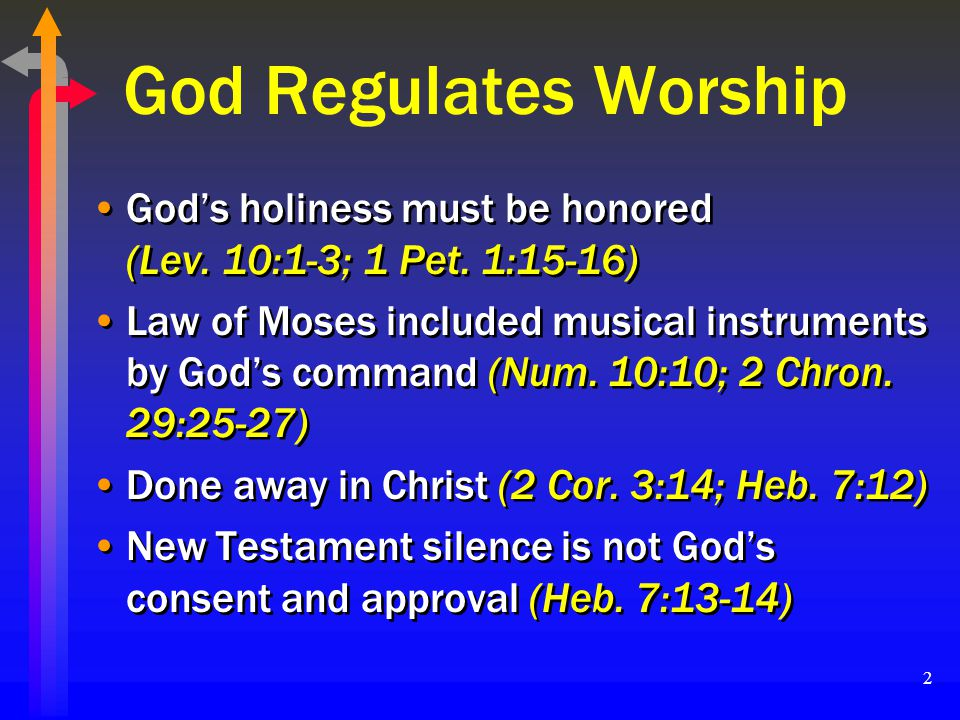 2 God Regulates Worship Gods holiness must be honored (Lev. 10:1-3; 1 Pet. 1:15-16) Law of Moses included musical instruments by Gods command (Num. 10