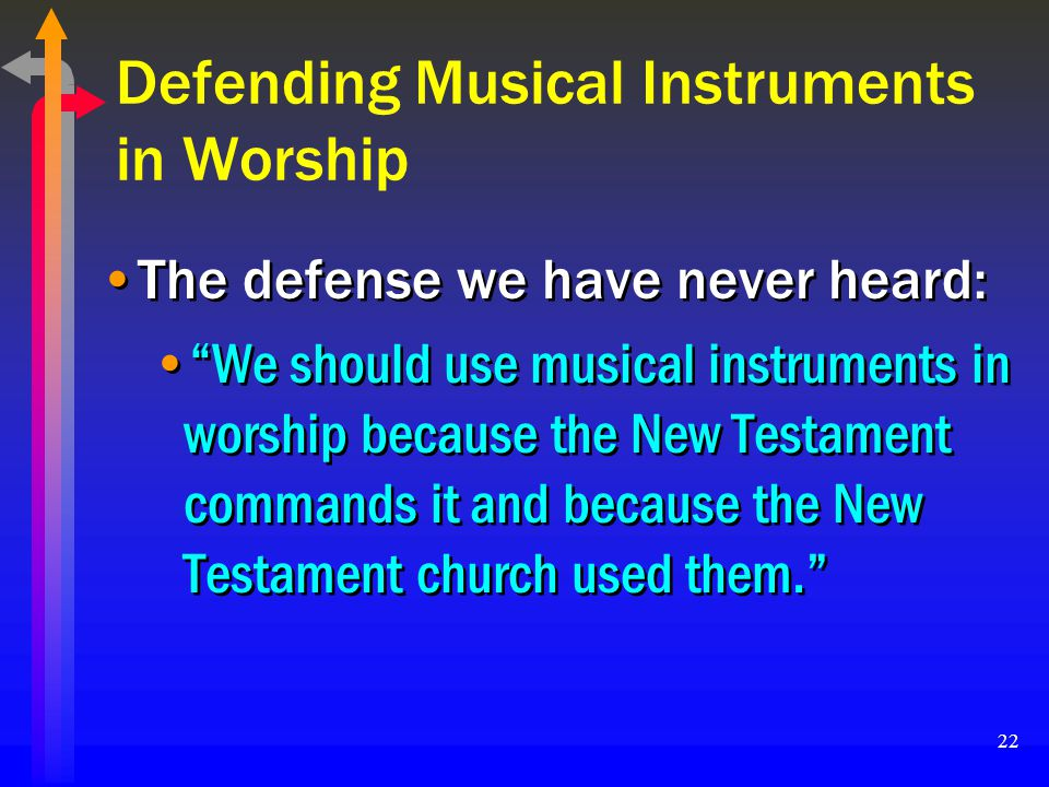 22 Defending Musical Instruments in Worship The defense we have never heard: We should use musical instruments in worship because the New Testament co