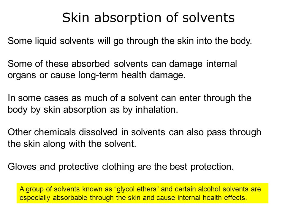 Skin absorption of solvents Some liquid solvents will go through the skin into the body. Some of these absorbed solvents can damage internal organs or