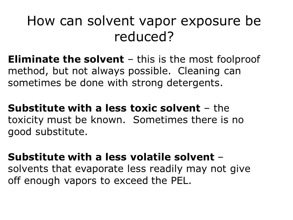 How can solvent vapor exposure be reduced? Eliminate the solvent – this is the most foolproof method, but not always possible. Cleaning can sometimes