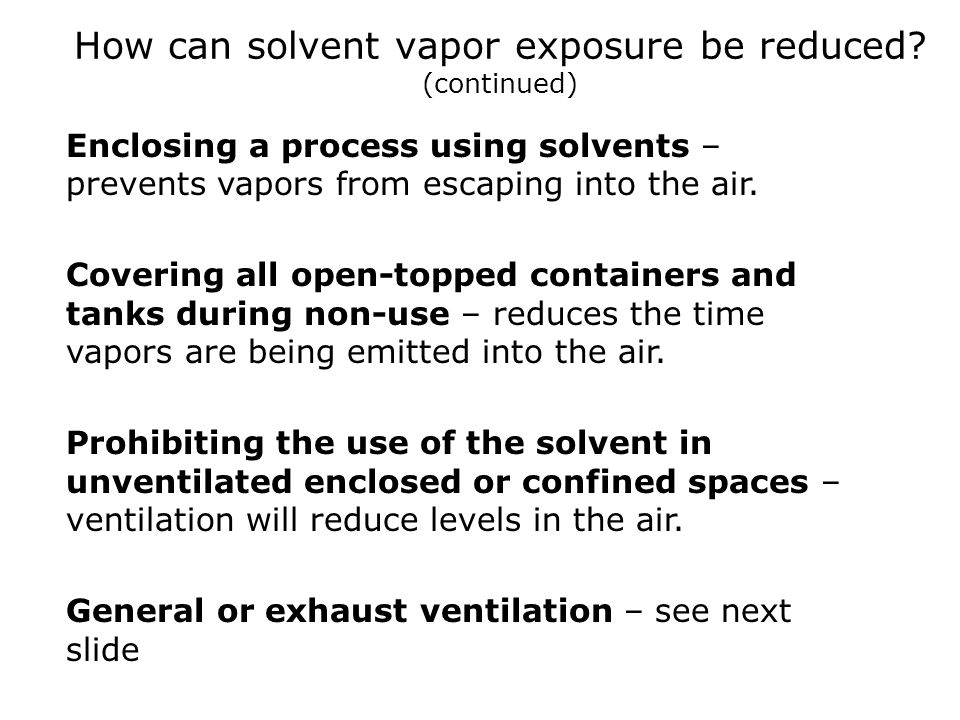 How can solvent vapor exposure be reduced? (continued) Enclosing a process using solvents – prevents vapors from escaping into the air. Covering all o