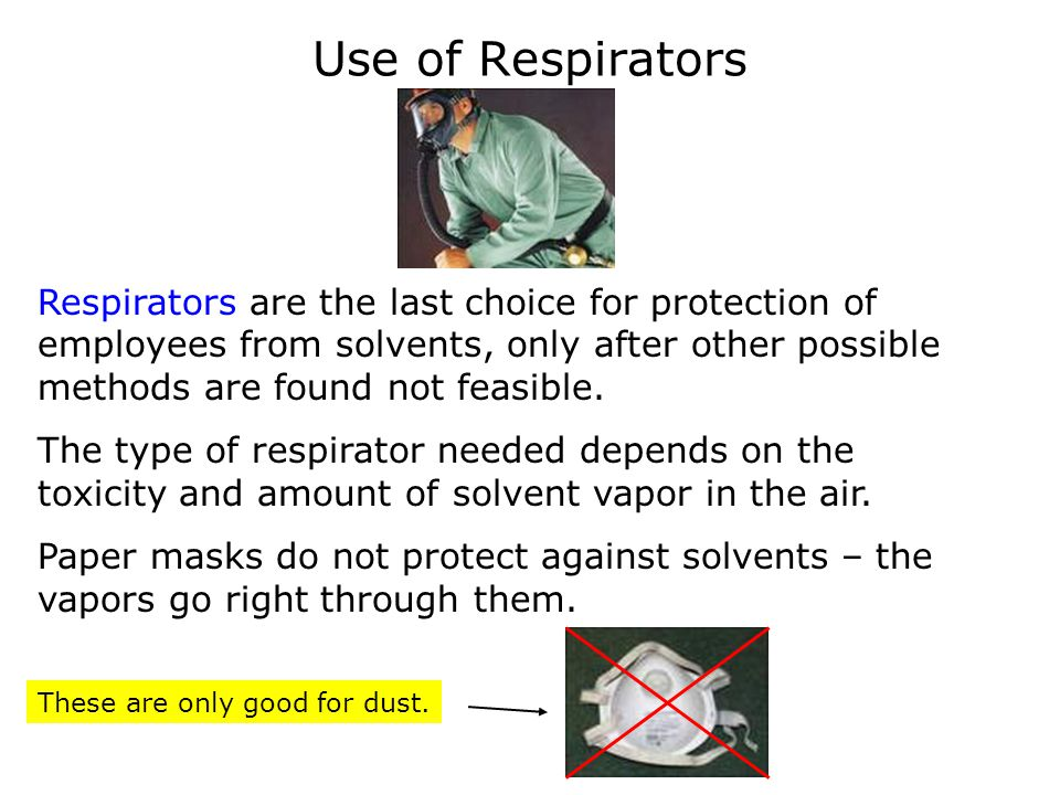 Use of Respirators Respirators are the last choice for protection of employees from solvents, only after other possible methods are found not feasible