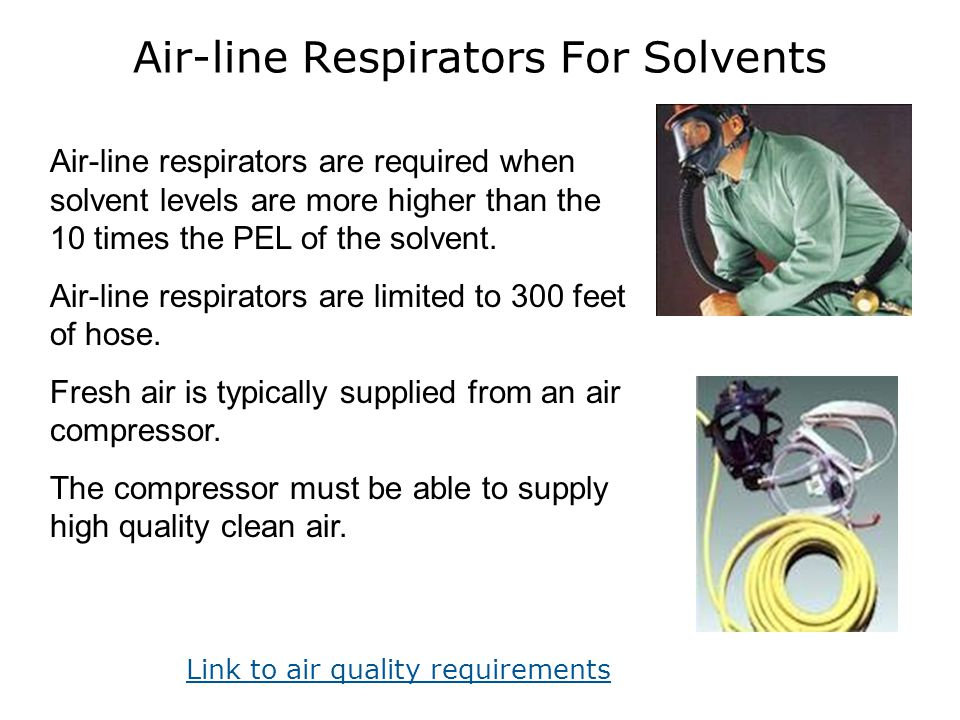 Air-line Respirators For Solvents Air-line respirators are required when solvent levels are more higher than the 10 times the PEL of the solvent. Air-