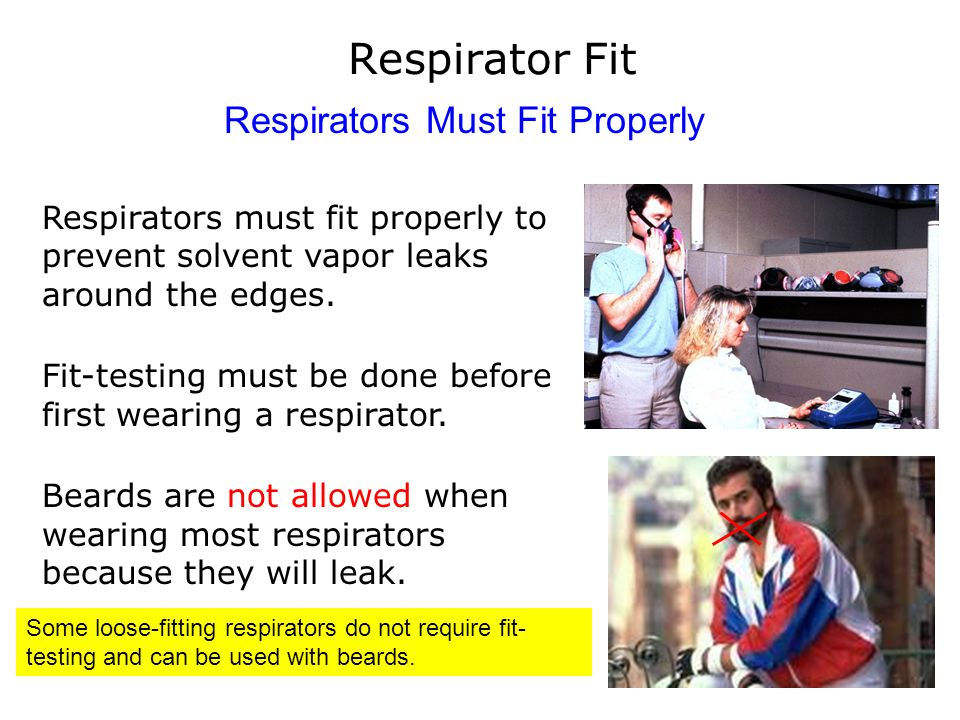 Respirator Fit Respirators Must Fit Properly Respirators must fit properly to prevent solvent vapor leaks around the edges. Fit-testing must be done b