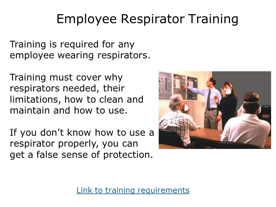 Employee Respirator Training Training is required for any employee wearing respirators. Training must cover why respirators needed, their limitations,