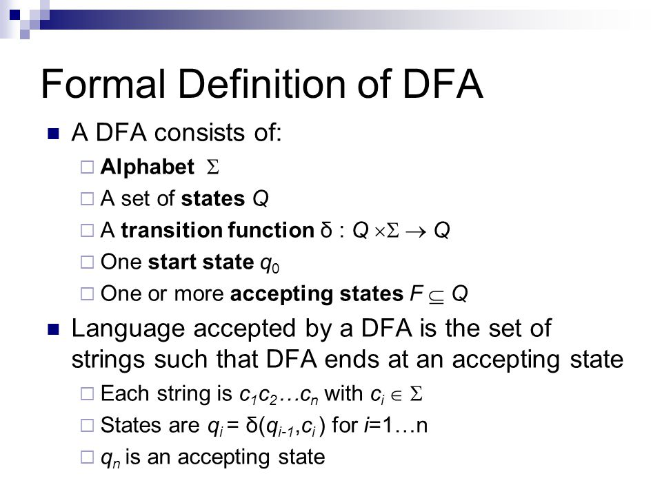 Formal Definition of DFA A DFA consists of: Alphabet A set of states Q A transition function δ : Q Q One start state q 0 One or more accepting states
