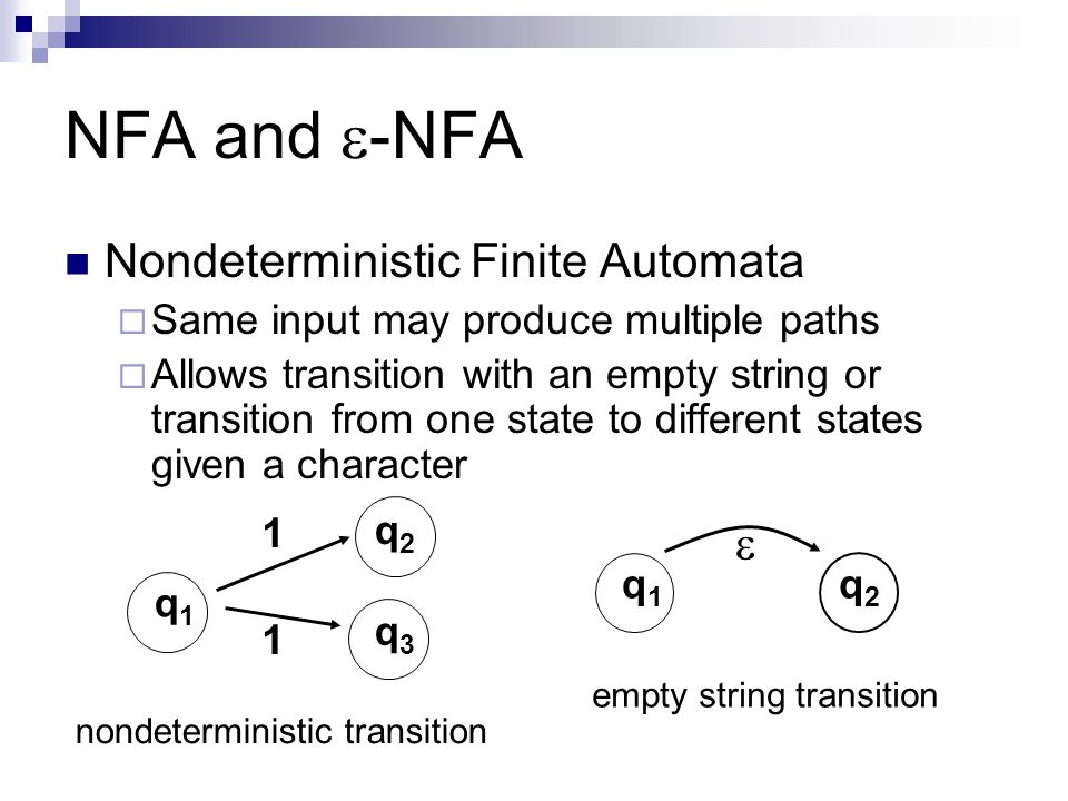 NFA and -NFA Nondeterministic Finite Automata Same input may produce multiple paths Allows transition with an empty string or transition from one stat