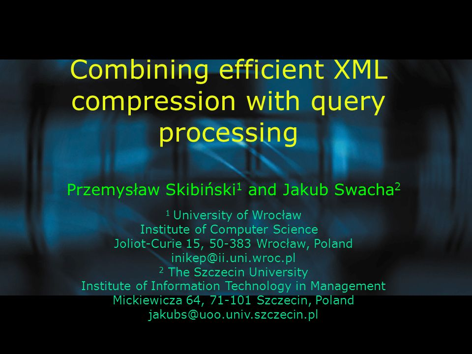 Combining efficient XML compression with query processing Przemysław Skibiński 1 and Jakub Swacha 2 1 University of Wrocław Institute of Computer Science Joliot-Curie 15, 50-383 Wrocław, Poland inikep@ii.uni.wroc.pl 2 The Szczecin University Institute of Information Technology in Management Mickiewicza 64, 71-101 Szczecin, Poland jakubs@uoo.univ.szczecin.pl