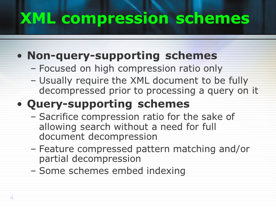 4 XML compression schemes Non-query-supporting schemes –Focused on high compression ratio only –Usually require the XML document to be fully decompressed prior to processing a query on it Query-supporting schemes –Sacrifice compression ratio for the sake of allowing search without a need for full document decompression –Feature compressed pattern matching and/or partial decompression –Some schemes embed indexing