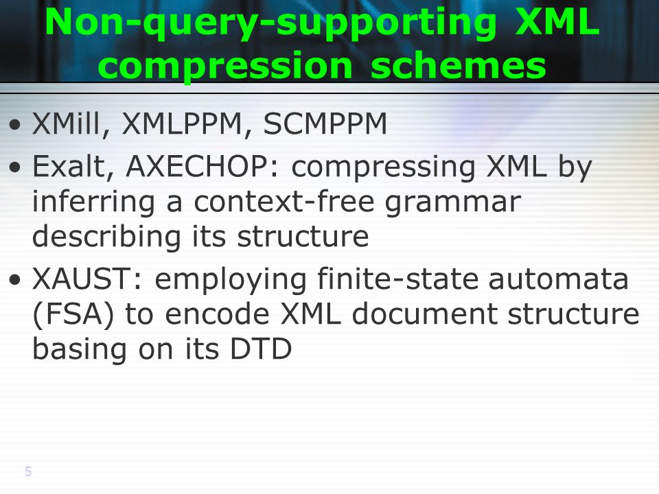 5 Non-query-supporting XML compression schemes XMill, XMLPPM, SCMPPM Exalt, AXECHOP: compressing XML by inferring a context-free grammar describing its structure XAUST: employing finite-state automata (FSA) to encode XML document structure basing on its DTD