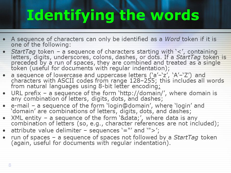 8 Identifying the words A sequence of characters can only be identified as a Word token if it is one of the following: StartTag token – a sequence of characters starting with <, containing letters, digits, underscores, colons, dashes, or dots.