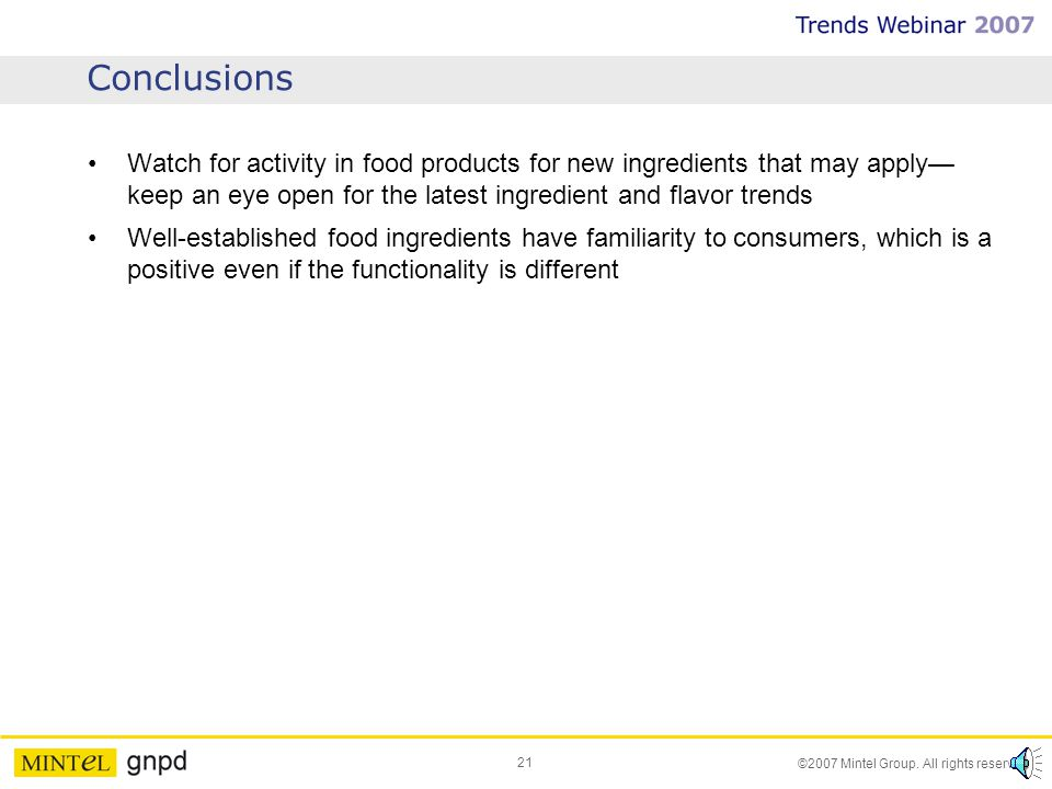 21 ©2007 Mintel Group. All rights reserved. Conclusions Watch for activity in food products for new ingredients that may apply keep an eye open for th