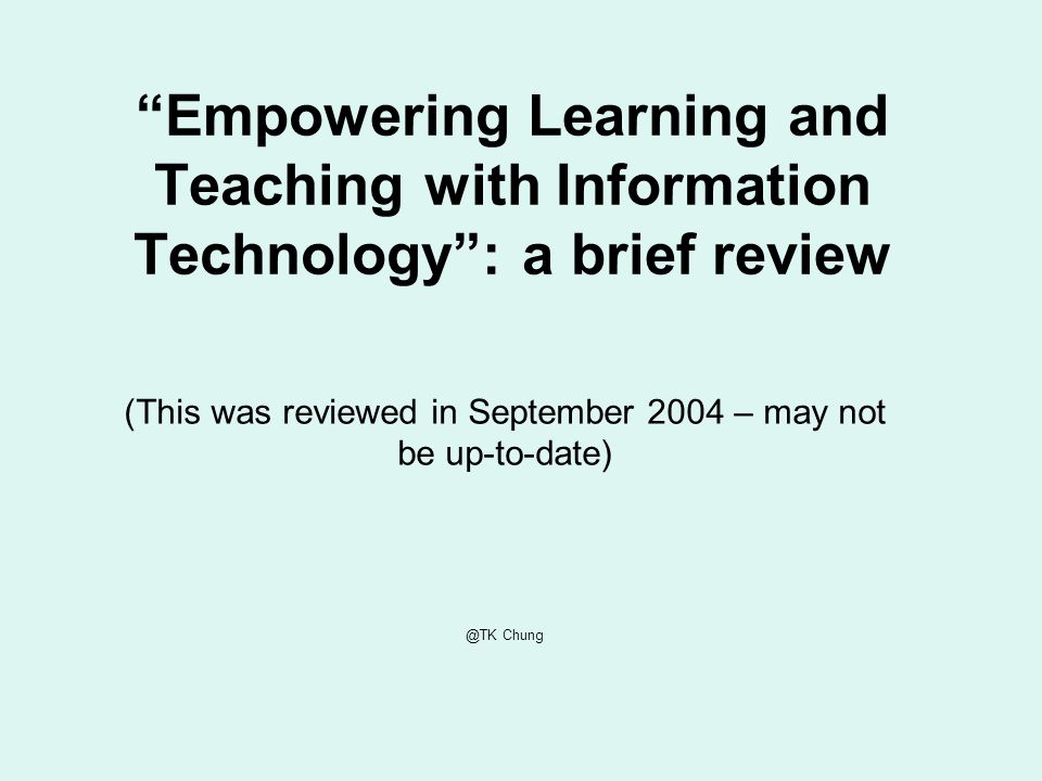 Empowering Learning and Teaching with Information Technology: a brief review (This was reviewed in September 2004 – may not be up-to-date) @TK Chung
