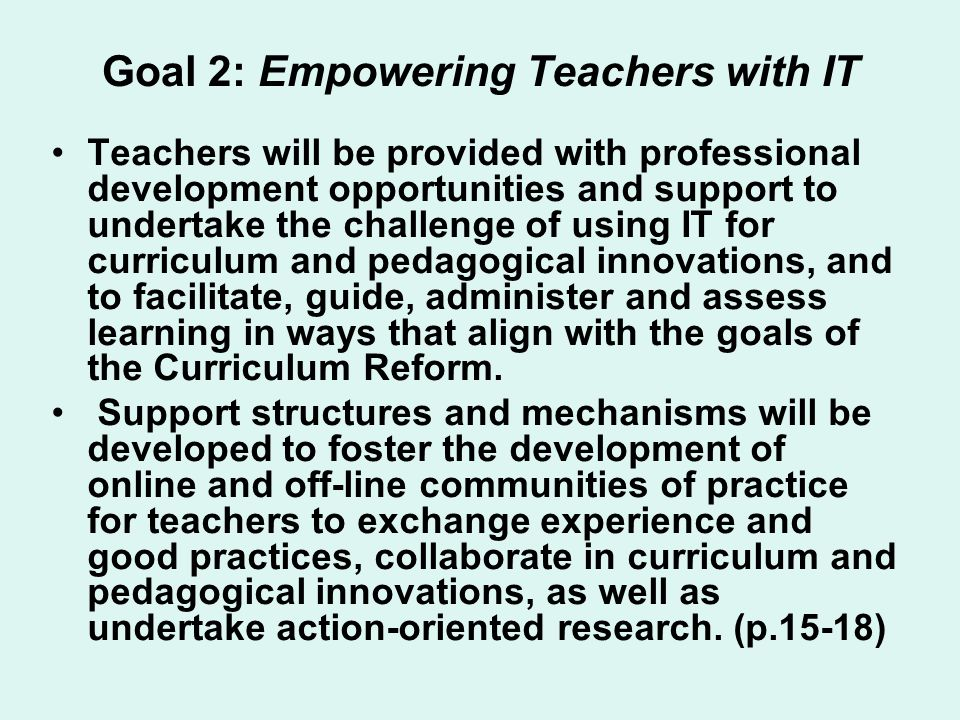 Goal 2: Empowering Teachers with IT Teachers will be provided with professional development opportunities and support to undertake the challenge of using IT for curriculum and pedagogical innovations, and to facilitate, guide, administer and assess learning in ways that align with the goals of the Curriculum Reform.