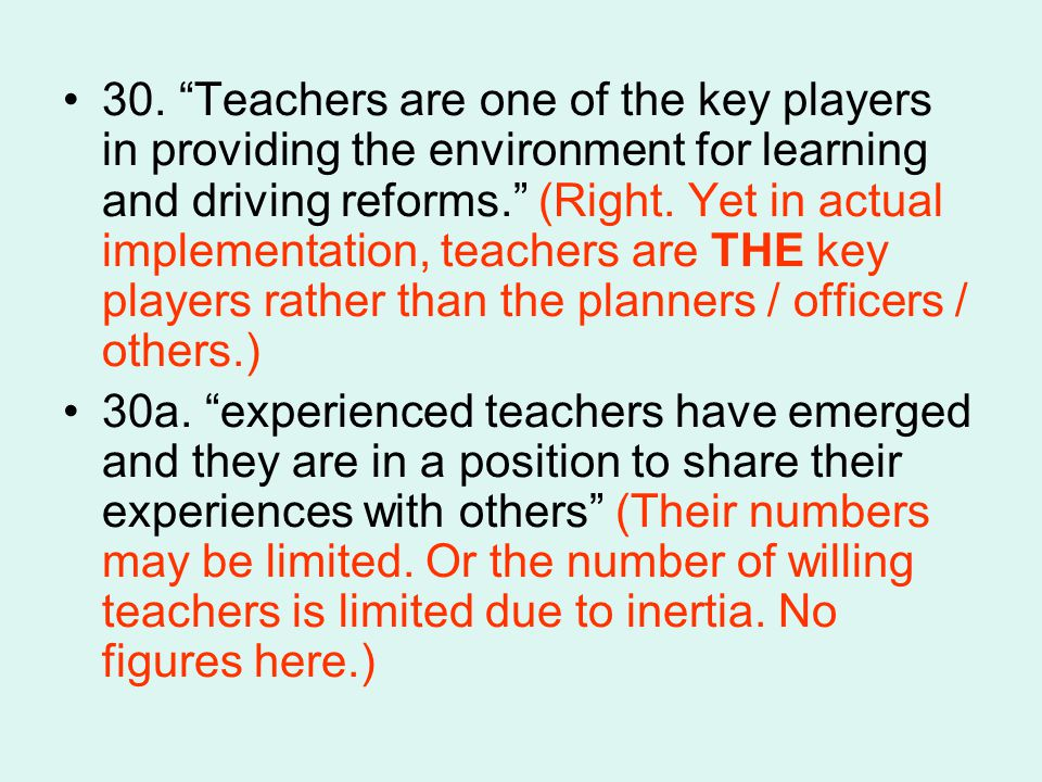 30. Teachers are one of the key players in providing the environment for learning and driving reforms. (Right. Yet in actual implementation, teachers