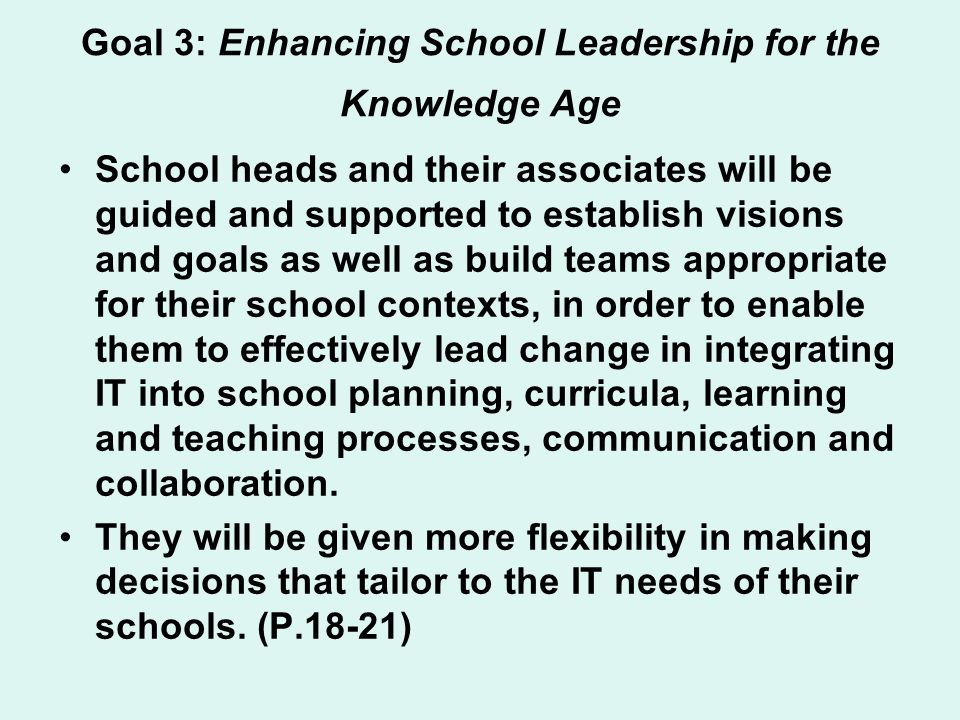Goal 3: Enhancing School Leadership for the Knowledge Age School heads and their associates will be guided and supported to establish visions and goals as well as build teams appropriate for their school contexts, in order to enable them to effectively lead change in integrating IT into school planning, curricula, learning and teaching processes, communication and collaboration.