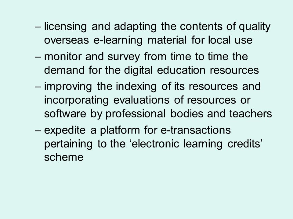 –licensing and adapting the contents of quality overseas e-learning material for local use –monitor and survey from time to time the demand for the di
