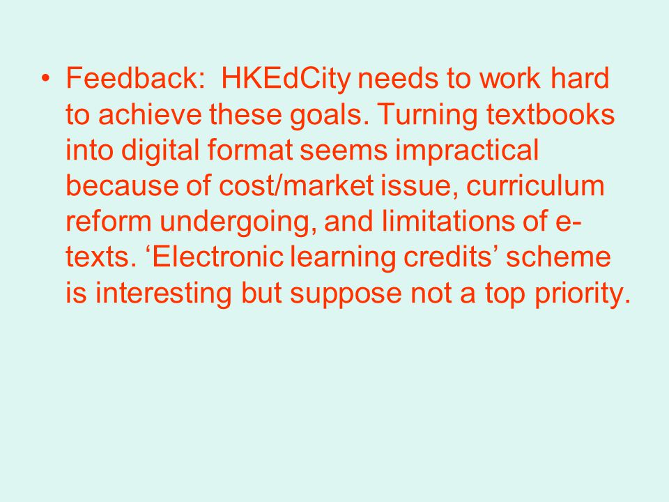 Feedback: HKEdCity needs to work hard to achieve these goals. Turning textbooks into digital format seems impractical because of cost/market issue, cu
