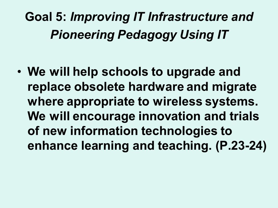 Goal 5: Improving IT Infrastructure and Pioneering Pedagogy Using IT We will help schools to upgrade and replace obsolete hardware and migrate where a