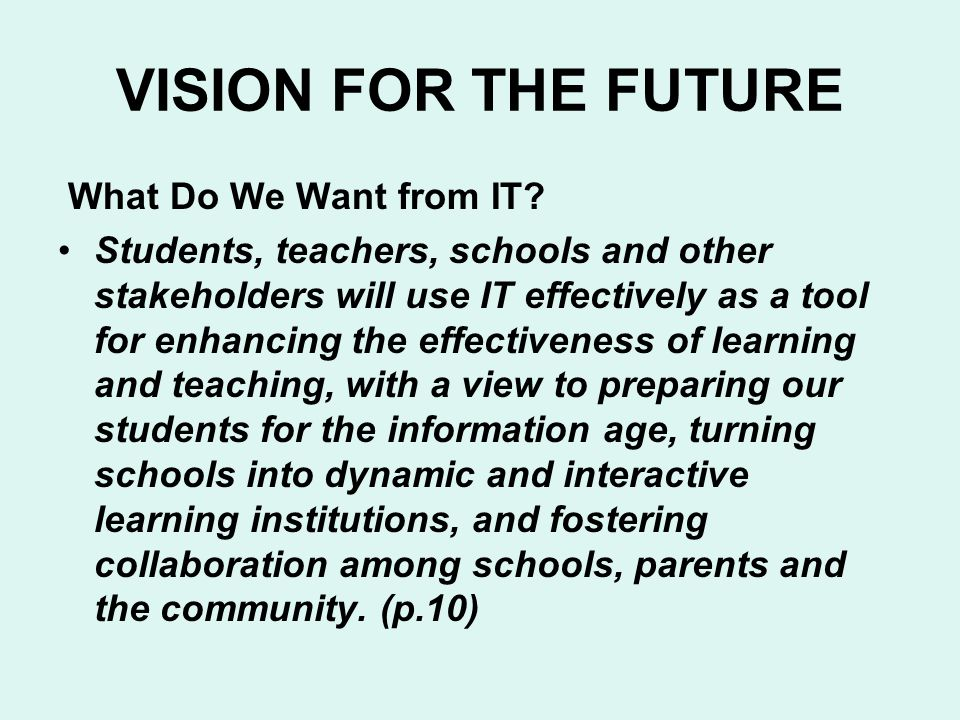 VISION FOR THE FUTURE What Do We Want from IT? Students, teachers, schools and other stakeholders will use IT effectively as a tool for enhancing the