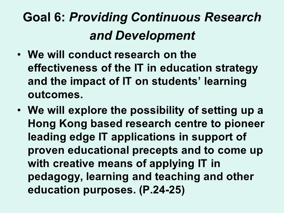 Goal 6: Providing Continuous Research and Development We will conduct research on the effectiveness of the IT in education strategy and the impact of