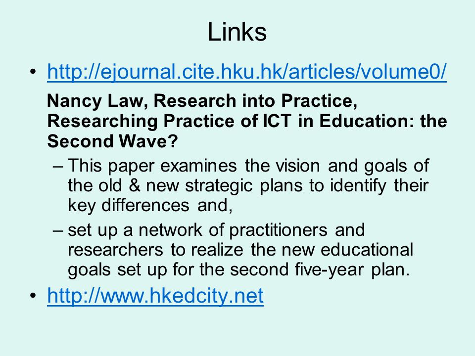 Links http://ejournal.cite.hku.hk/articles/volume0/ Nancy Law, Research into Practice, Researching Practice of ICT in Education: the Second Wave.