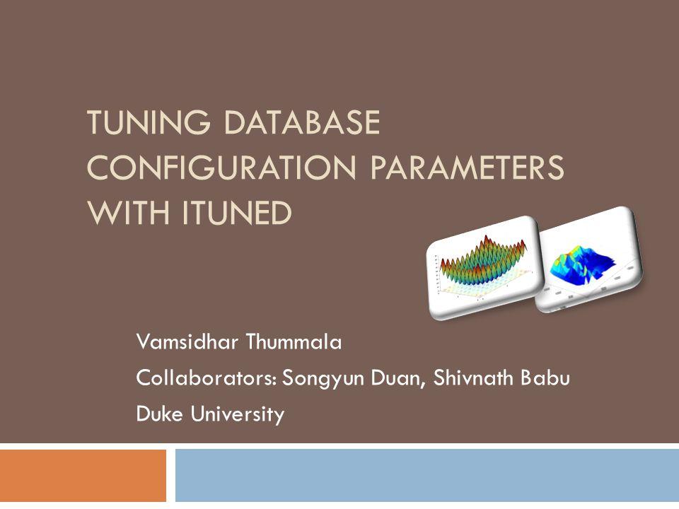 TUNING DATABASE CONFIGURATION PARAMETERS WITH ITUNED Vamsidhar Thummala Collaborators: Songyun Duan, Shivnath Babu Duke University
