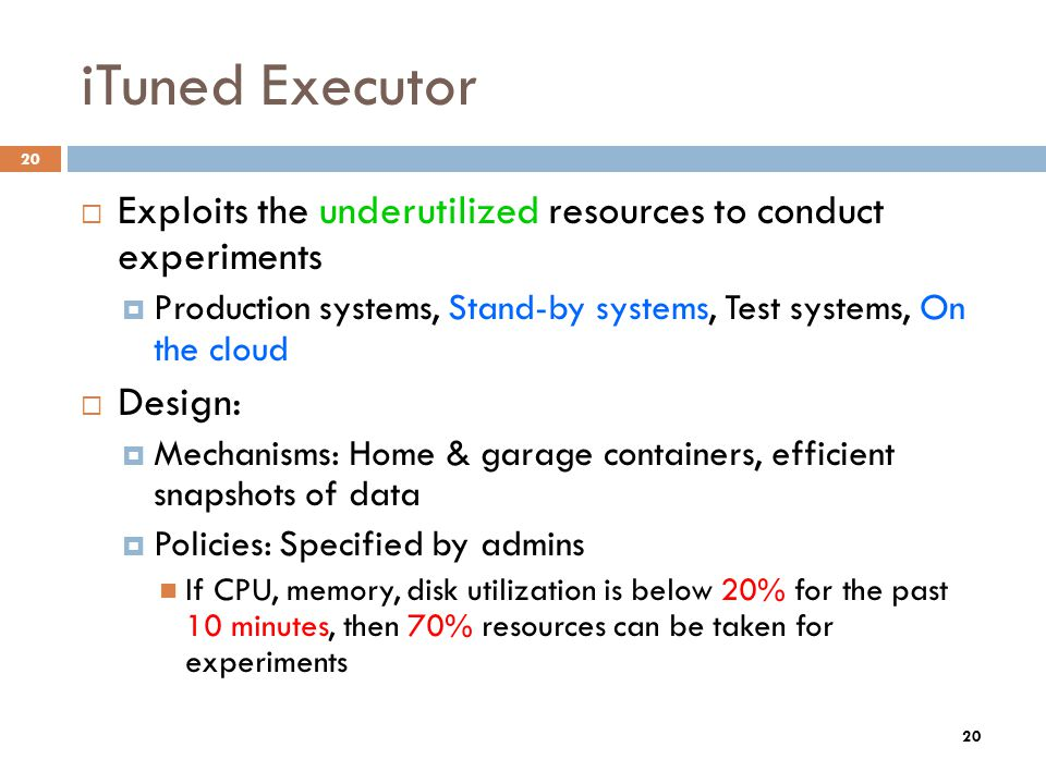 20 iTuned Executor Exploits the underutilized resources to conduct experiments Production systems, Stand-by systems, Test systems, On the cloud Design