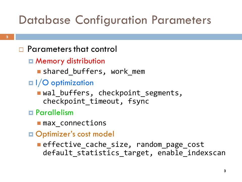 3 Database Configuration Parameters Parameters that control Memory distribution shared_buffers, work_mem I/O optimization wal_buffers, checkpoint_segm