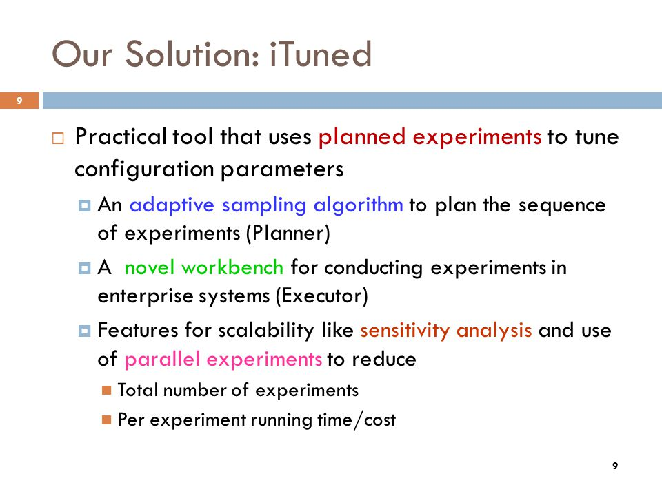 9 Our Solution: iTuned Practical tool that uses planned experiments to tune configuration parameters An adaptive sampling algorithm to plan the sequen