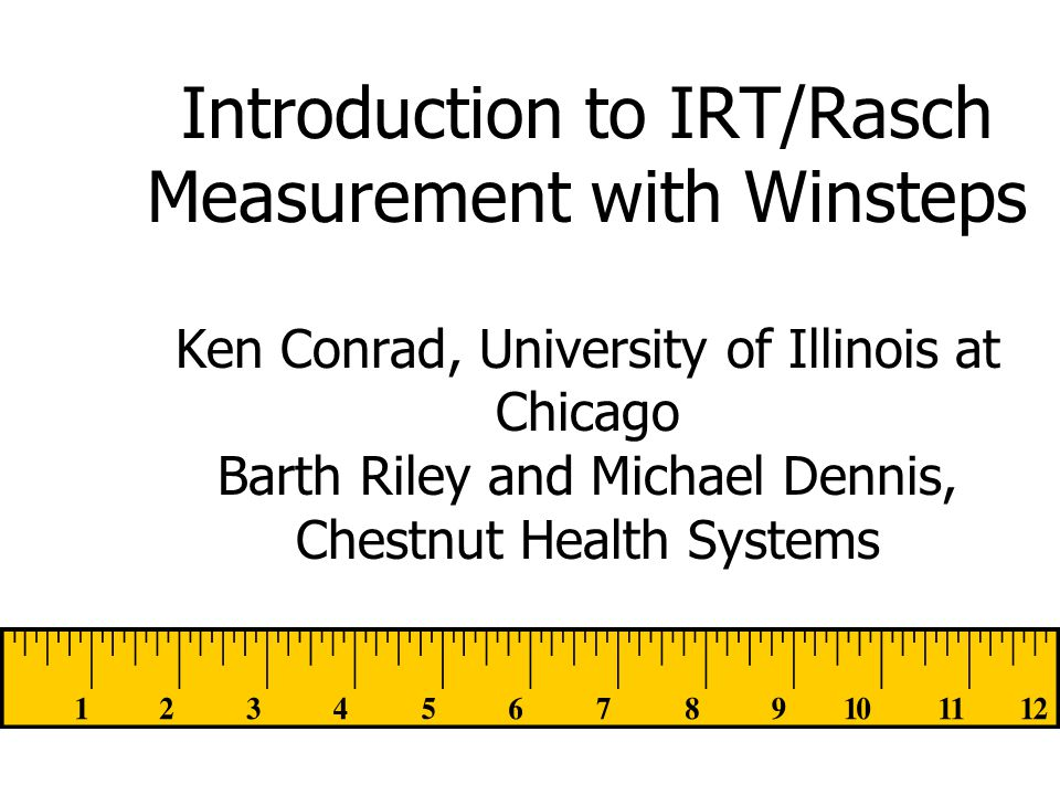 Introduction to IRT/Rasch Measurement with Winsteps Ken Conrad, University of Illinois at Chicago Barth Riley and Michael Dennis, Chestnut Health Systems