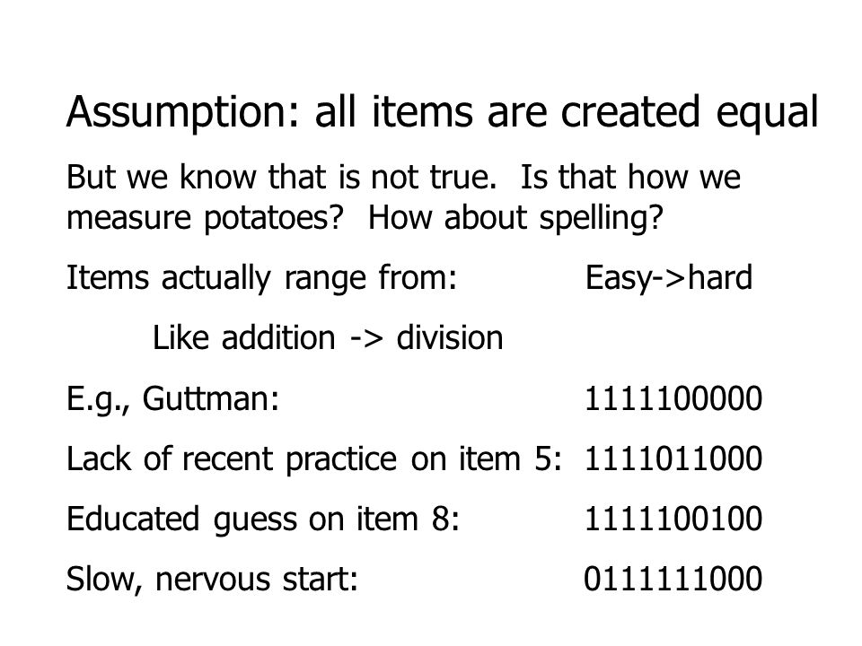 Assumption: all items are created equal But we know that is not true. Is that how we measure potatoes? How about spelling? Items actually range from: