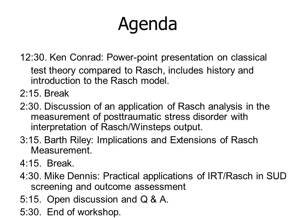 Agenda 12:30. Ken Conrad: Power-point presentation on classical test theory compared to Rasch, includes history and introduction to the Rasch model. 2