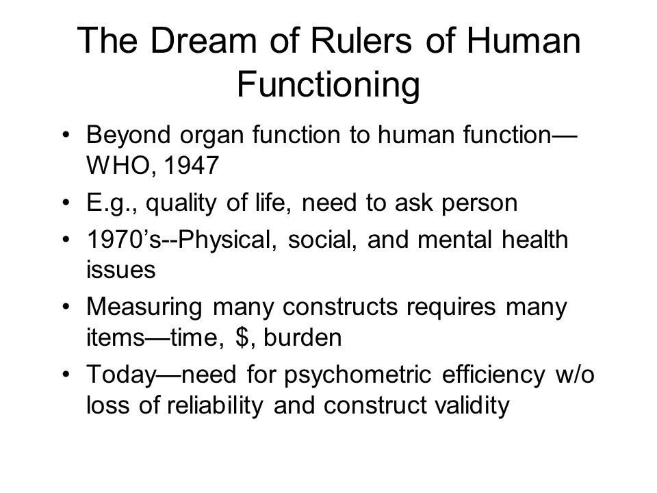 The Dream of Rulers of Human Functioning Beyond organ function to human function WHO, 1947 E.g., quality of life, need to ask person 1970s--Physical, social, and mental health issues Measuring many constructs requires many itemstime, $, burden Todayneed for psychometric efficiency w/o loss of reliability and construct validity