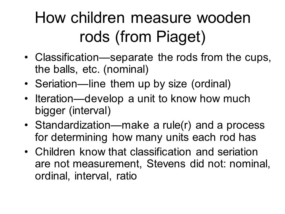 How children measure wooden rods (from Piaget) Classificationseparate the rods from the cups, the balls, etc.
