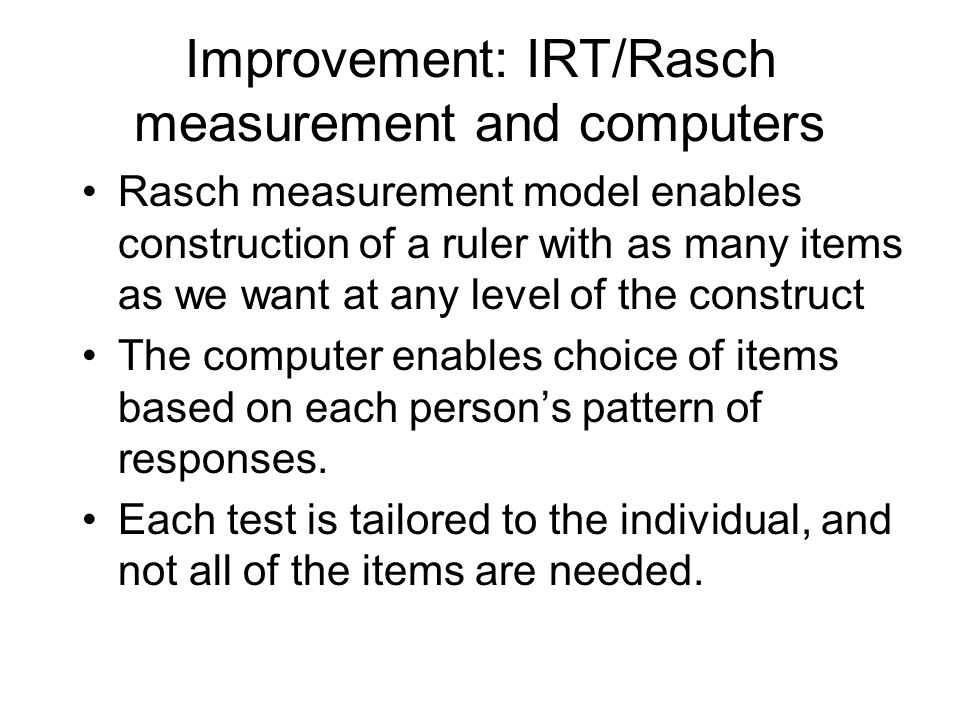 Improvement: IRT/Rasch measurement and computers Rasch measurement model enables construction of a ruler with as many items as we want at any level of the construct The computer enables choice of items based on each persons pattern of responses.