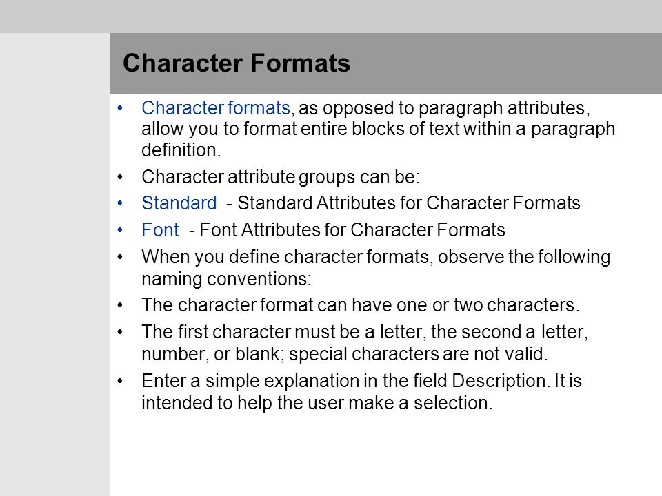 Character Formats Character formats, as opposed to paragraph attributes, allow you to format entire blocks of text within a paragraph definition. Char
