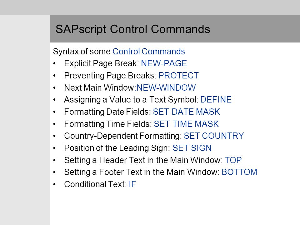 SAPscript Control Commands Syntax of some Control Commands Explicit Page Break: NEW-PAGE Preventing Page Breaks: PROTECT Next Main Window:NEW-WINDOW A