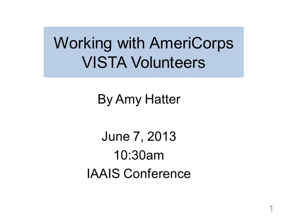 Working with AmeriCorps VISTA Volunteers By Amy Hatter June 7, 2013 10:30am IAAIS Conference 1