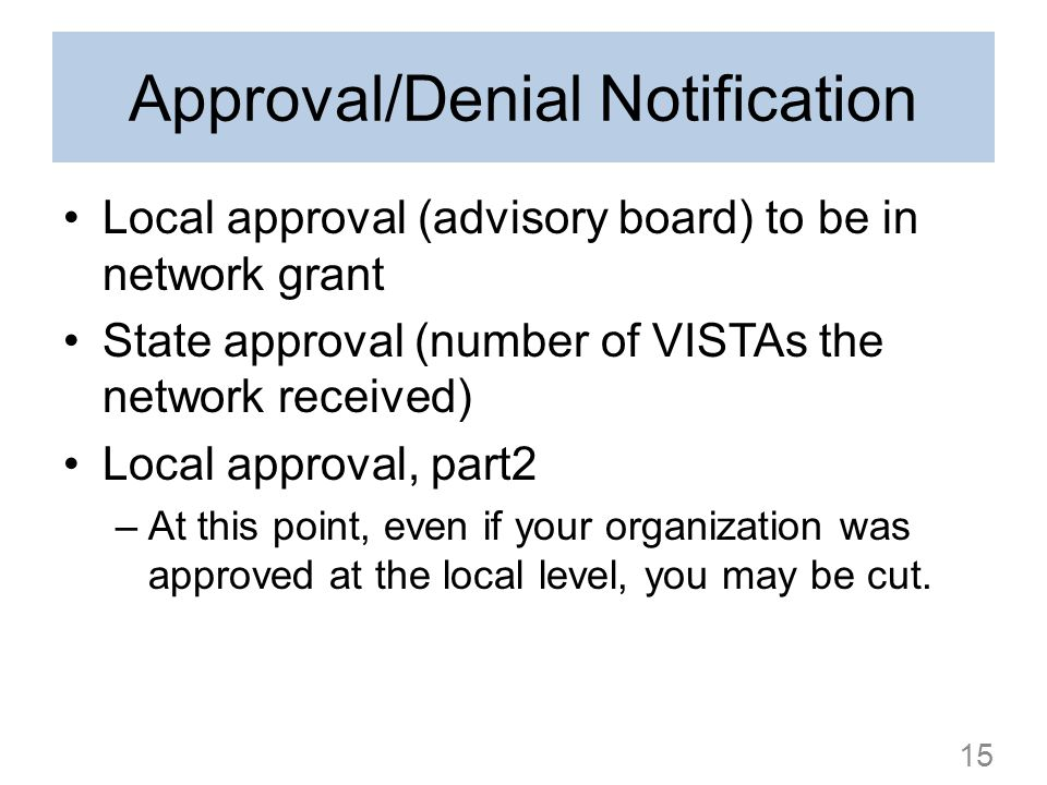 Approval/Denial Notification Local approval (advisory board) to be in network grant State approval (number of VISTAs the network received) Local approval, part2 –At this point, even if your organization was approved at the local level, you may be cut.