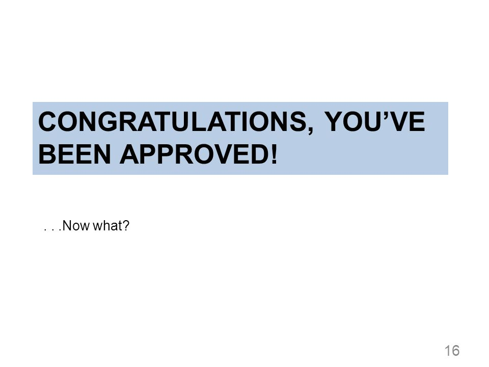 CONGRATULATIONS, YOUVE BEEN APPROVED!...Now what? 16
