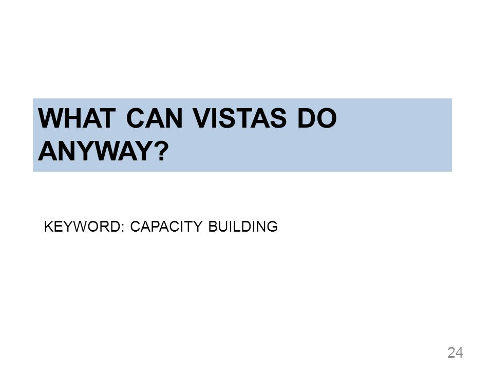 WHAT CAN VISTAS DO ANYWAY? KEYWORD: CAPACITY BUILDING 24