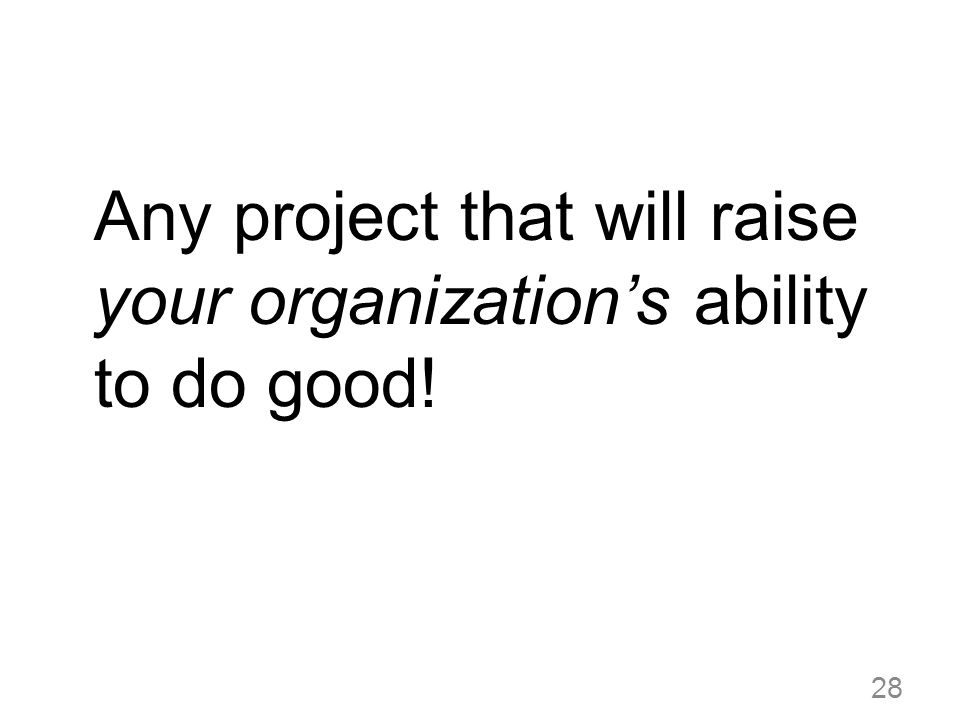 Any project that will raise your organizations ability to do good! 28