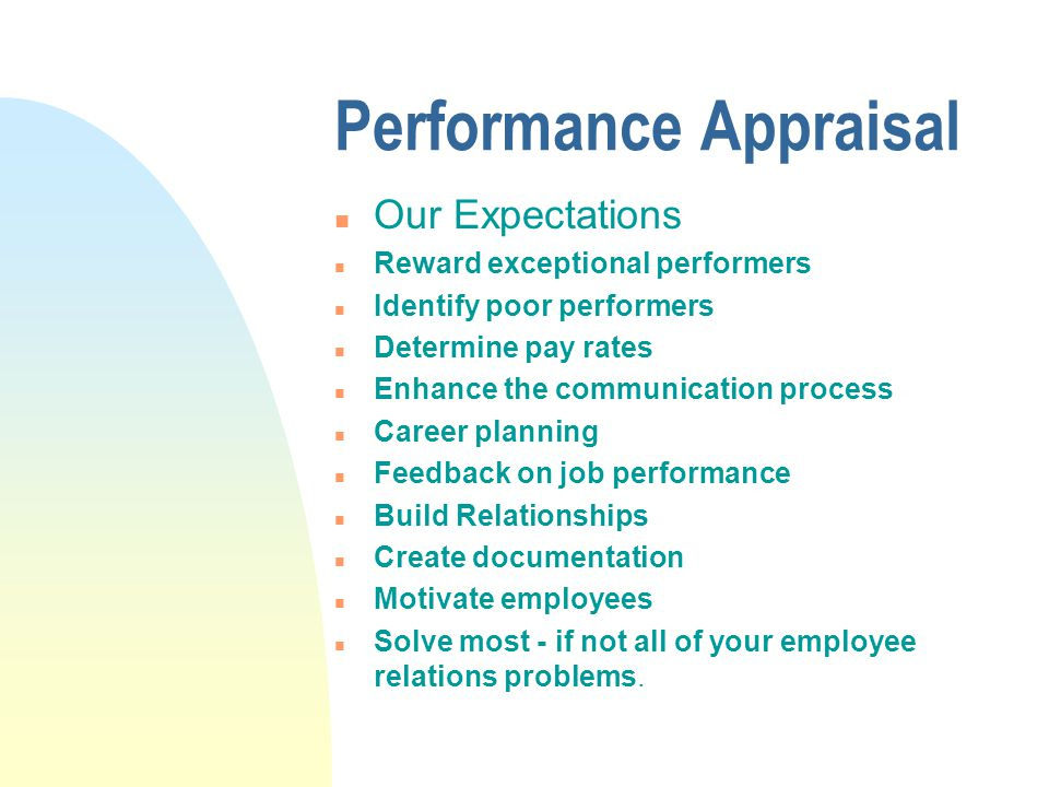 Performance Appraisal n Our Expectations n Reward exceptional performers n Identify poor performers n Determine pay rates n Enhance the communication process n Career planning n Feedback on job performance n Build Relationships n Create documentation n Motivate employees n Solve most - if not all of your employee relations problems.