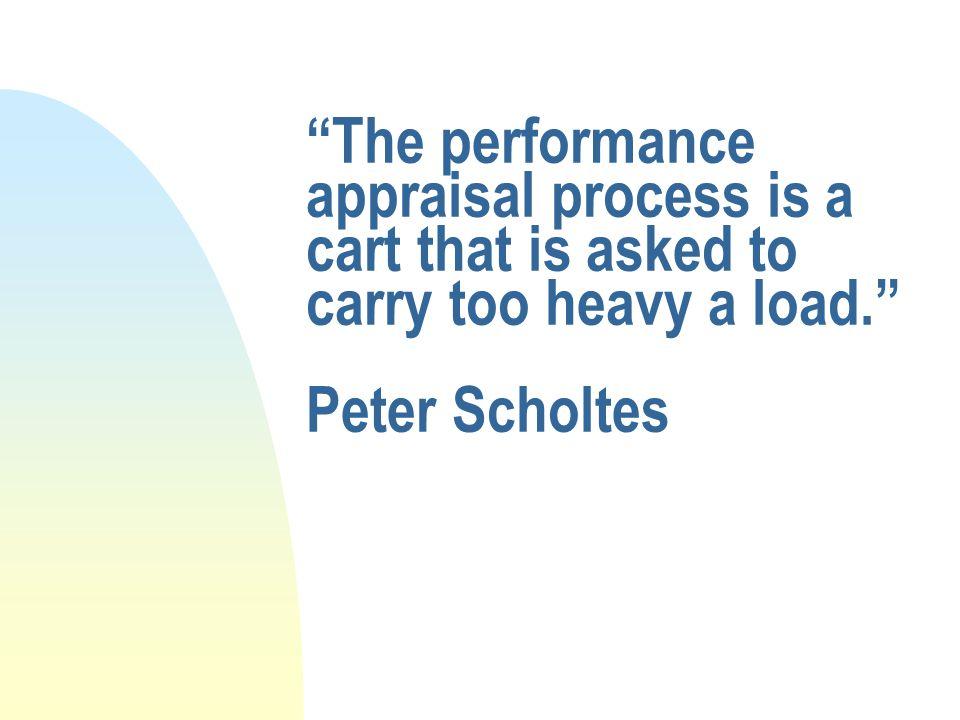 The performance appraisal process is a cart that is asked to carry too heavy a load. Peter Scholtes