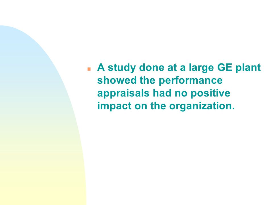 n A study done at a large GE plant showed the performance appraisals had no positive impact on the organization.