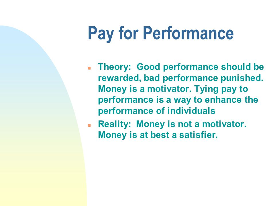Pay for Performance n Theory: Good performance should be rewarded, bad performance punished. Money is a motivator. Tying pay to performance is a way t