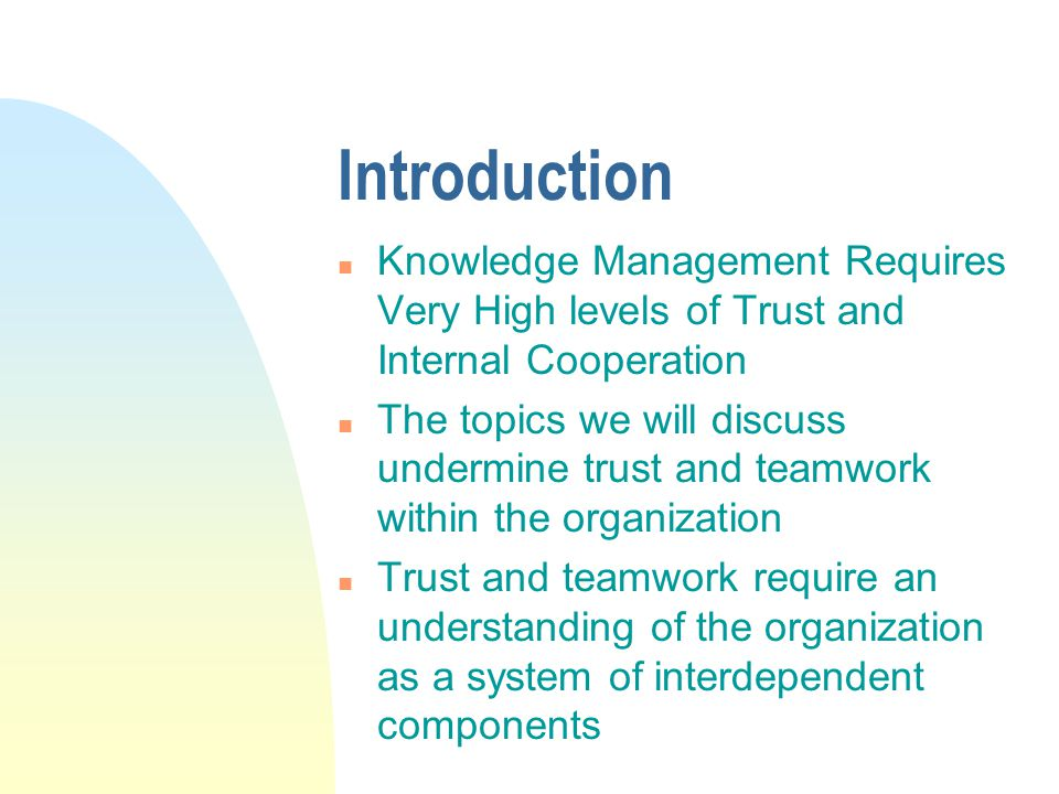 Introduction n Knowledge Management Requires Very High levels of Trust and Internal Cooperation n The topics we will discuss undermine trust and teamwork within the organization n Trust and teamwork require an understanding of the organization as a system of interdependent components