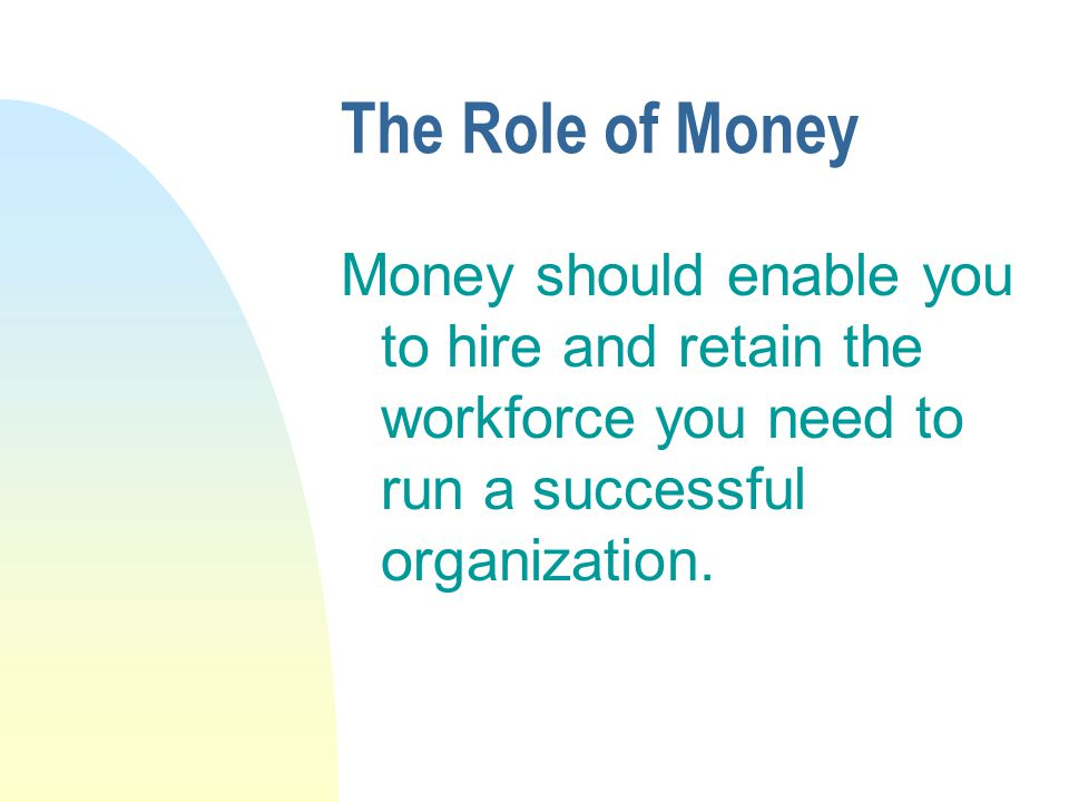 The Role of Money Money should enable you to hire and retain the workforce you need to run a successful organization.