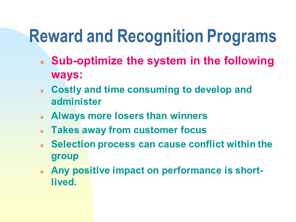 Reward and Recognition Programs n Sub-optimize the system in the following ways: n Costly and time consuming to develop and administer n Always more losers than winners n Takes away from customer focus n Selection process can cause conflict within the group n Any positive impact on performance is short- lived.